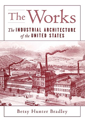 The Works: The Industrial Architecture of the United States, Bradley, Betsy Hunter