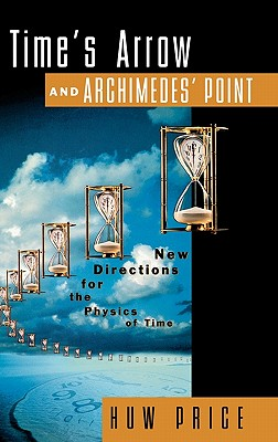 Time's Arrow and Archimedes' Point: New Directions for the Physics of Time, Huw Price