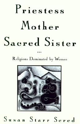 Priestess, Mother, Sacred Sister: Religions Dominated by Women, Sered, Susan Starr