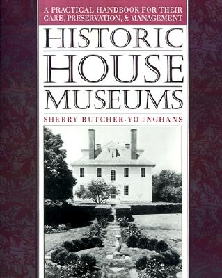 Historic House Museums: A Practical Handbook for Their Care, Preservation, and Management, Butcher-Younghans, Sherry