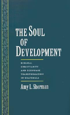 Image for The Soul of Development: Biblical Christianity and Economic Transformation in Guatemala (Religion in America)