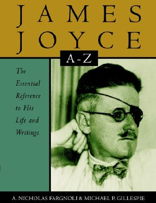James Joyce A to Z: The Essential Reference to the Life and Work, Fargnoli, A. Nicholas; Gillespie, Michael Patrick