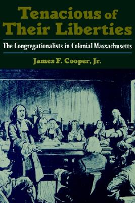 Tenacious of Their Liberties: The Congregationalists in Colonial Massachusetts (Religion in America), Cooper, James F.