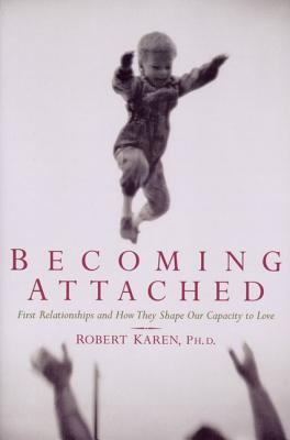 Becoming Attached: First Relationships and How They Shape Our Capacity to Love, Robert Karen