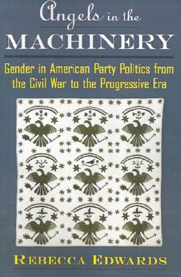 Angels in the Machinery: Gender in American Party Politics from the Civil War to the Progressive Era, Edwards, Rebecca