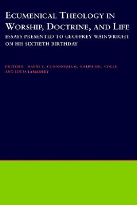 Ecumenical Theology in Worship, Doctrine and Life: Essays Presented to Geoffrey Wainwright on His Sixtieth Birthday, Cunningham, David S.; del Colle, Ralph; Lamadrid, Lucas [editors]