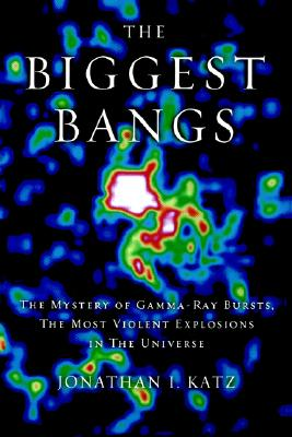The Biggest Bangs: The Mystery of Gamma-ray Bursts, the Most Violent Explosions in the Universe, Katz, Jonathan I.