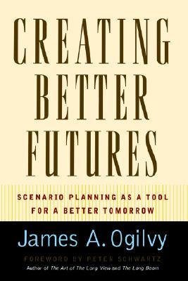 Creating Better Futures: Scenario Planning as a Tool for a Better Tomorrow, Ogilvy, James A.