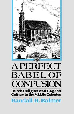 A Perfect Babel of Confusion: Dutch Religion and English Culture in the Middle Colonies (Religion in America), Balmer, Randall