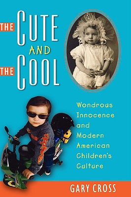 Image for The Cute and the Cool: Wondrous Innocence and Modern American Children's Culture