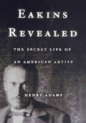 EAKINS REVEALED THE SECRET LIFE OF AN AMERICAN ARTIST, ADAMS, HENRY