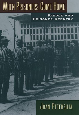 When Prisoners Come Home: Parole and Prisoner Reentry (Studies in Crime and Public Policy), Petersilia, Joan
