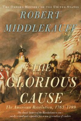 The Glorious Cause: The American Revolution, 1763-1789 (Oxford History of the United States), Middlekauff, Robert