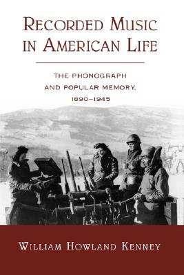 Recorded Music in American Life: The Phonograph and Popular Memory, 1890-1945, Kenney, William Howland