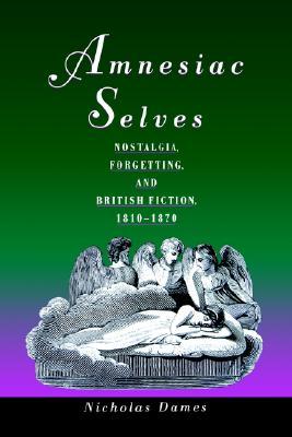 Amnesiac Selves: Nostalgia, Forgetting, and British Fiction, 1810-1870, Dames, Nicholas