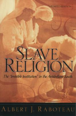 Slave Religion : The 'Invisible Institution' in the Antebellum South, ALBERT J. RABOTEAU