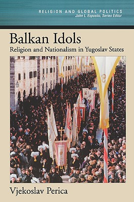 Image for Balkan Idols: Religion and Nationalism in Yugoslav States (Religion and Global Politics)
