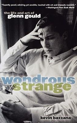 Wondrous Strange: The Life and Art of Glenn Gould, Bazzana, Kevin