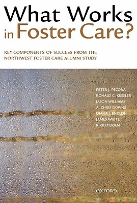 What Works in Foster Care?: Key Components of Success From the Northwest Foster Care Alumni Study, Pecora, Peter J.; Kessler, Ronald C.; Williams, Jason; Downs, A. Chris; English, Diana J.; White, James; O'Brien, Kirk