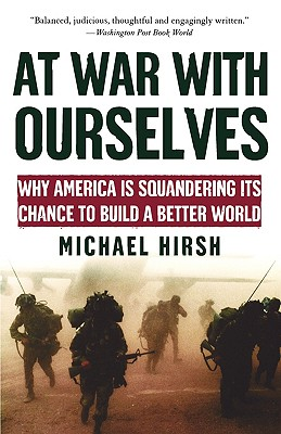 At War with Ourselves: Why America Is Squandering Its Chance to Build a Better World, Hirsh,Michael
