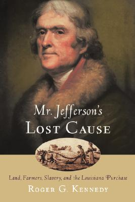 Mr. Jefferson's Lost Cause: Land, Farmers, Slavery, and the Louisiana Purchase, Roger G. Kennedy