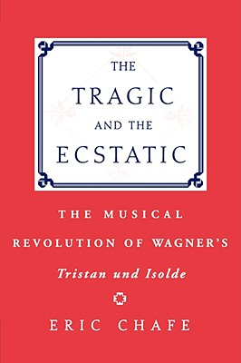 The Tragic and the Ecstatic: The Musical Revolution of Wagner's Tristan und Isolde, Chafe