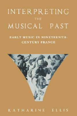 Image for Interpreting the Musical Past: Early Music in Nineteenth-Century France