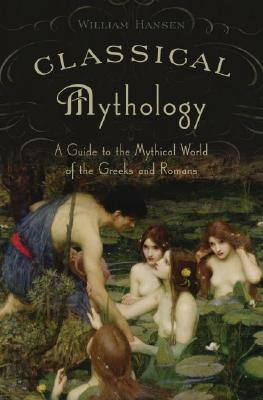 Classical Mythology: A Guide to the Mythical World of the Greeks and Romans, Hansen, William