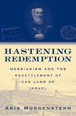Hastening Redemption: Messianism And the Resettlement of the Land of Israel, Morgenstern, Arie