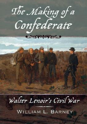 The Making of a Confederate: Walter Lenoir's Civil War (New Narratives in American History), William L. Barney