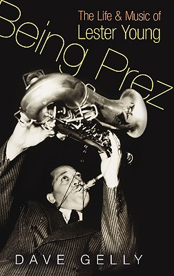 Image for Being Prez: The Life and Music of Lester Young