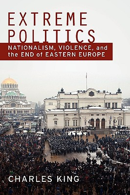 Image for Extreme Politics: Nationalism, Violence, and the End of Eastern Europe