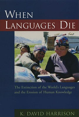 When Languages Die: The Extinction of the World's Languages and the Erosion of Human Knowledge, K David Harrison