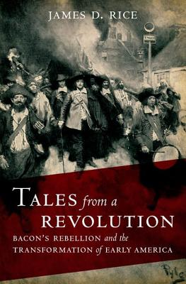 Tales from a Revolution: Bacon's Rebellion and the Transformation of Early America (New Narratives in American History), Rice, James D.