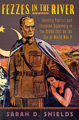 Fezzes in the River: Identity Politics and European Diplomacy in the Middle East on the Eve of World War II, Shields, Sarah D.