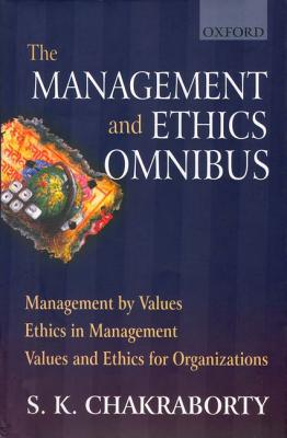 Management and Ethics Omnibus: Management by Values, Ethics in Management, Values and Ethics for Organizations, Chakraborty, S. K.