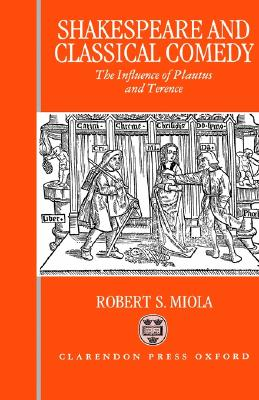 Shakespeare and Classical Comedy: The Influence of Plautus and Terence, Miola, Robert S.