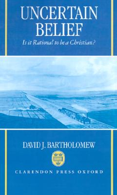 Uncertain Belief: Is It Rational to Be a Christian?, David J. Bartholomew