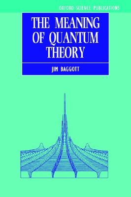 The Meaning of Quantum Theory: A Guide for Students of Chemistry and Physics (Oxford Science Publications), Jim Baggott
