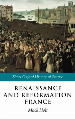 Renaissance and Reformation France: 1500-1648 (Short Oxford History of France)