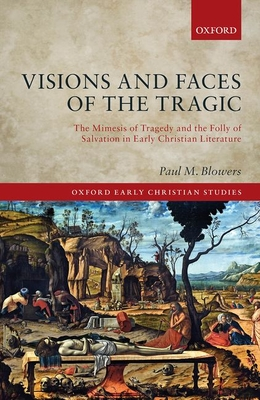 Image for Visions and Faces of the Tragic: The Mimesis of Tragedy and the Folly of Salvation in Early Christian Literature (Oxford Early Christian Studies)