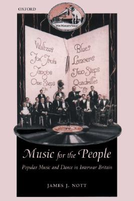 Music for the People: Popular Music and Dance in Interwar Britain (Oxford Historical Monographs), Nott, James