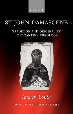 St John Damascene: Tradition and Originality in Byzantine Theology (Oxford Early Christian Studies), ANDREW LOUTH