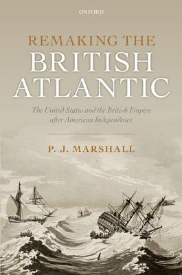 Remaking the British Atlantic: The United States and the British Empire after American Independence, Marshall, P. J.