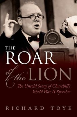 The Roar of the Lion: The Untold Story of Churchill's World War II Speeches, TOYE, Richard