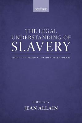 The Legal Understanding of Slavery: From the Historical to the Contemporary, Allain, Jean
