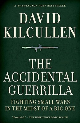 The Accidental Guerrilla: Fighting Small Wars in the Midst of a Big One, David Kilcullen