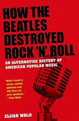 Image for How the Beatles Destroyed Rock 'n' Roll: An Alternative History of American Popular Music