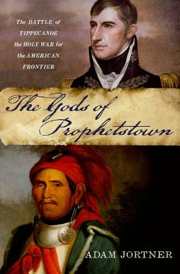 The Gods of Prophetstown: The Battle of Tippecanoe and the Holy War for the American Frontier, Jortner, Adam