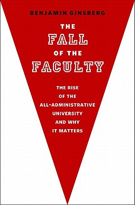 The Fall of the Faculty : The Rise of the All-Administrative University and Why It Matters, Ginsberg, Benjamin
